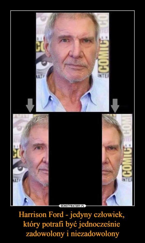 Harrison Ford - jedyny człowiek, który potrafi być jednocześnie zadowolony i niezadowolony –