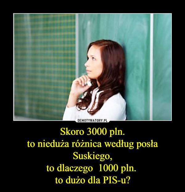 Skoro 3000 pln.to nieduża różnica według posła Suskiego,to dlaczego  1000 pln. to dużo dla PIS-u? –