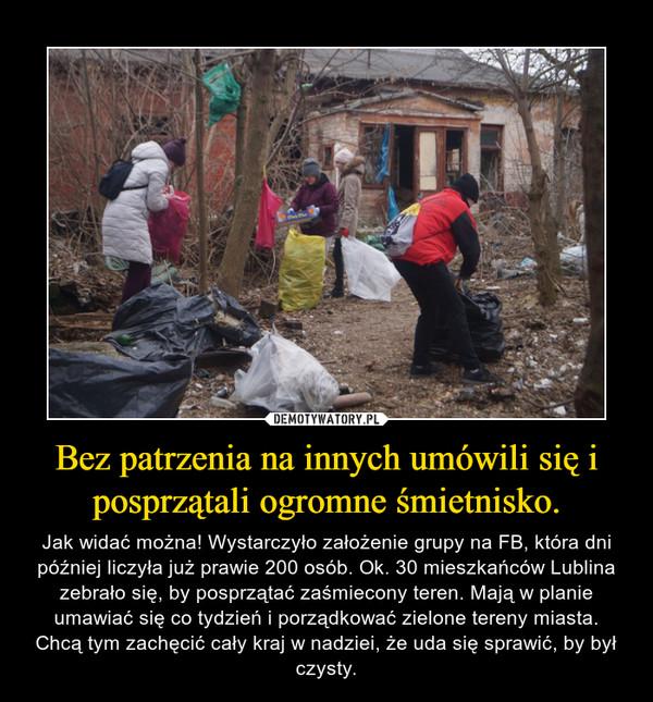 Bez patrzenia na innych umówili się i posprzątali ogromne śmietnisko. – Jak widać można! Wystarczyło założenie grupy na FB, która dni później liczyła już prawie 200 osób. Ok. 30 mieszkańców Lublina zebrało się, by posprzątać zaśmiecony teren. Mają w planie umawiać się co tydzień i porządkować zielone tereny miasta. Chcą tym zachęcić cały kraj w nadziei, że uda się sprawić, by był czysty.