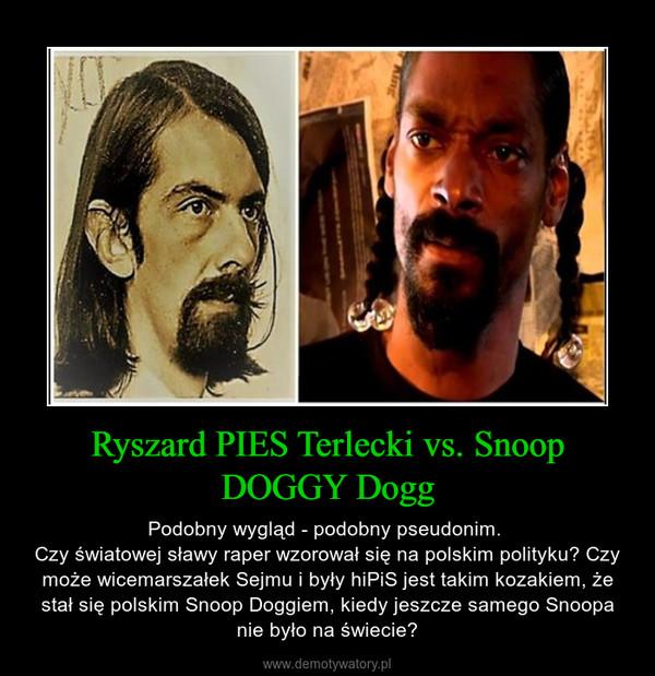 Ryszard PIES Terlecki vs. Snoop DOGGY Dogg – Podobny wygląd - podobny pseudonim. Czy światowej sławy raper wzorował się na polskim polityku? Czy może wicemarszałek Sejmu i były hiPiS jest takim kozakiem, że stał się polskim Snoop Doggiem, kiedy jeszcze samego Snoopa nie było na świecie?