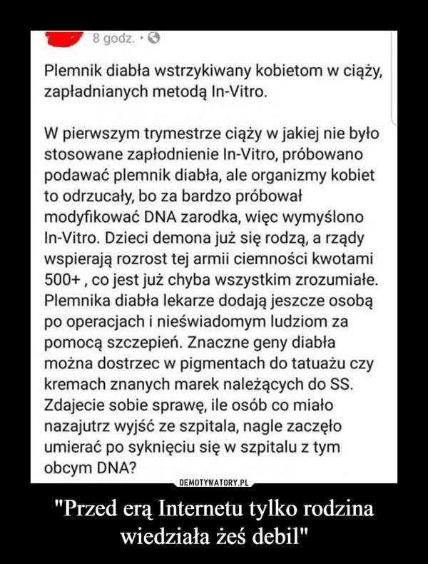"""""""Przed erą Internetu tylko rodzina wiedziała żeś debil"""" –  8 godz.Plemnik diabła wstrzykiwany kobietom w ciąży,zapładnianych metodą In-Vitro.W pierwszym trymestrze ciąży w jakiej nie byłostosowane zapłodnienie In-Vitro, próbowanopodawać plemnik diabła, ale organizmy kobietto odrzucały, bo za bardzo próbowałmodyfikować DNA zarodka, więc wymyślonoIn-Vitro. Dzieci demona już się rodzą, a rządywspierają rozrost tej armii ciemności kwotami500+, co jest już chyba wszystkim zrozumiałe.Plemnika diabła lekarze dodają jeszcze osobąpo operacjach i nieświadomym ludziom zapomocą szczepień. Znaczne geny diabłamożna dostrzec w pigmentach do tatuażu czykremach znanych marek należących do SSZdajecie sobie sprawę, ile osób co miałonazajutrz wyjść ze szpitala, nagle zaczęłoumierać po syknięciu się w szpitalu z tymobcym DNA?"""