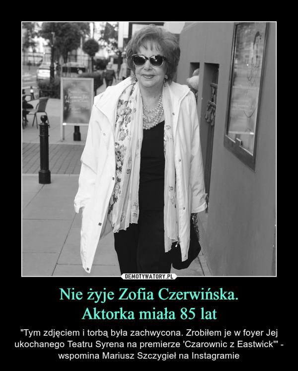 """Nie żyje Zofia Czerwińska.Aktorka miała 85 lat – """"Tym zdjęciem i torbą była zachwycona. Zrobiłem je w foyer Jej ukochanego Teatru Syrena na premierze 'Czarownic z Eastwick'"""" - wspomina Mariusz Szczygieł na Instagramie"""