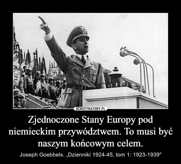 """Zjednoczone Stany Europy pod niemieckim przywództwem. To musi być naszym końcowym celem. – Joseph Goebbels. """"Dzienniki 1924-45, tom 1: 1923-1939"""""""