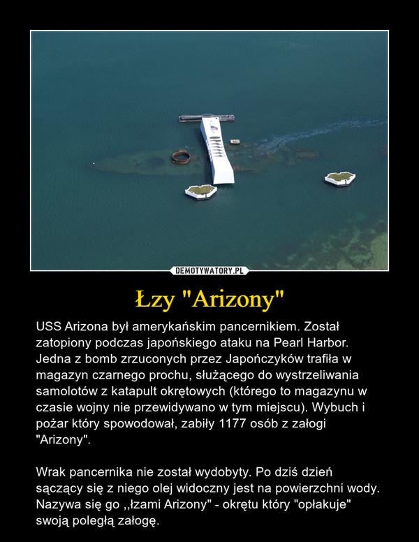"""Łzy """"Arizony"""" – USS Arizona był amerykańskim pancernikiem. Został zatopiony podczas japońskiego ataku na Pearl Harbor. Jedna z bomb zrzuconych przez Japończyków trafiła w magazyn czarnego prochu, służącego do wystrzeliwania samolotów z katapult okrętowych (którego to magazynu w czasie wojny nie przewidywano w tym miejscu). Wybuch i pożar który spowodował, zabiły 1177 osób z załogi """"Arizony"""".Wrak pancernika nie został wydobyty. Po dziś dzień sączący się z niego olej widoczny jest na powierzchni wody. Nazywa się go ,,łzami Arizony"""" - okrętu który """"opłakuje"""" swoją poległą załogę."""