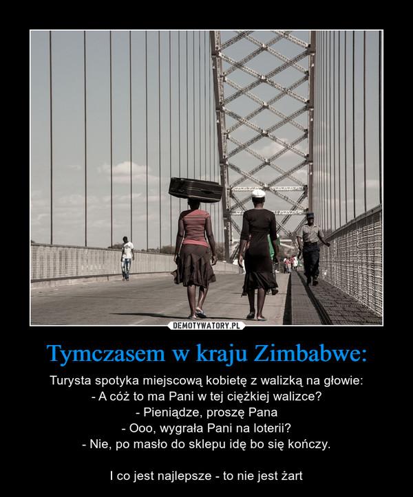 Tymczasem w kraju Zimbabwe: – Turysta spotyka miejscową kobietę z walizką na głowie:- A cóż to ma Pani w tej ciężkiej walizce?- Pieniądze, proszę Pana- Ooo, wygrała Pani na loterii?- Nie, po masło do sklepu idę bo się kończy.I co jest najlepsze - to nie jest żart