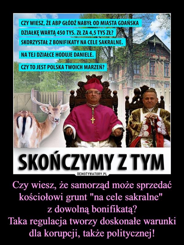"""Czy wiesz, że samorząd może sprzedać kościołowi grunt """"na cele sakralne"""" z dowolną bonifikatą?Taka regulacja tworzy doskonałe warunki dla korupcji, także politycznej! –  czy WIESZ, ŻE ABP GŁÓDŹ NABYŁ OD MIASTA GDAŃSKA DZIAŁKĘ WARTĄ 450 TYS. ZŁ ZA TYS ZŁ? SKORZYSTAŁ Z BONIFIKATY NA CELE SAKRALNE. NA TEJ DZIAŁCE HODUJE DANIELE. czy TO JEST POLSKA TWOICH MARZEŃ? SKOŃCZYMY Z TYM"""