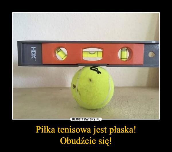 Piłka tenisowa jest płaska!Obudźcie się! –