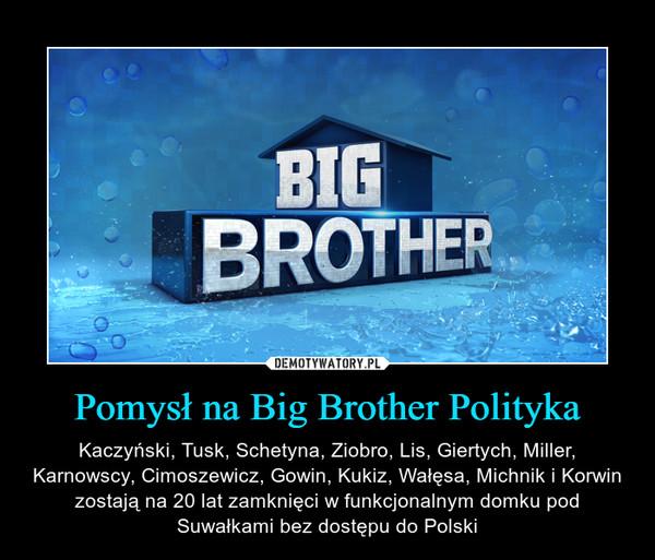 Pomysł na Big Brother Polityka – Kaczyński, Tusk, Schetyna, Ziobro, Lis, Giertych, Miller, Karnowscy, Cimoszewicz, Gowin, Kukiz, Wałęsa, Michnik i Korwin zostają na 20 lat zamknięci w funkcjonalnym domku pod Suwałkami bez dostępu do Polski