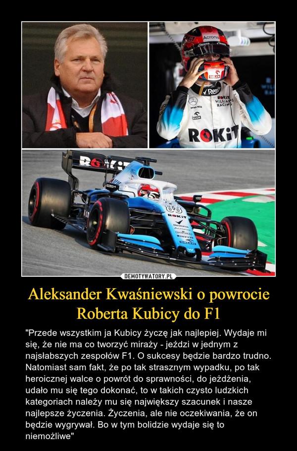 """Aleksander Kwaśniewski o powrocie Roberta Kubicy do F1 – """"Przede wszystkim ja Kubicy życzę jak najlepiej. Wydaje mi się, że nie ma co tworzyć miraży - jeździ w jednym z najsłabszych zespołów F1. O sukcesy będzie bardzo trudno. Natomiast sam fakt, że po tak strasznym wypadku, po tak heroicznej walce o powrót do sprawności, do jeżdżenia, udało mu się tego dokonać, to w takich czysto ludzkich kategoriach należy mu się największy szacunek i nasze najlepsze życzenia. Życzenia, ale nie oczekiwania, że on będzie wygrywał. Bo w tym bolidzie wydaje się to niemożliwe"""""""