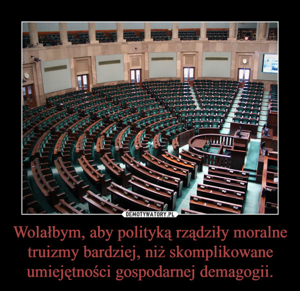 Wolałbym, aby polityką rządziły moralne truizmy bardziej, niż skomplikowane umiejętności gospodarnej demagogii. –