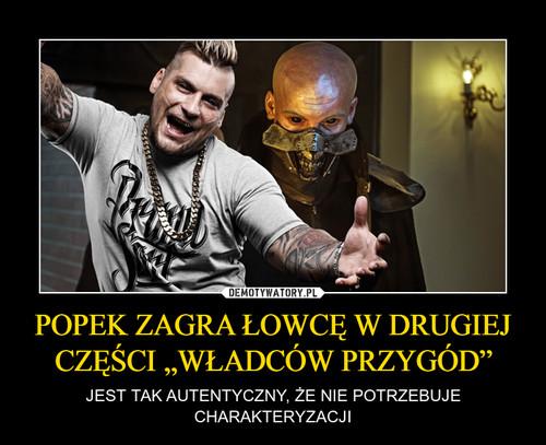 """POPEK ZAGRA ŁOWCĘ W DRUGIEJ CZĘŚCI """"WŁADCÓW PRZYGÓD"""""""