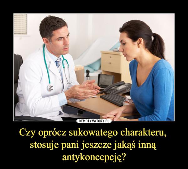 Czy oprócz sukowatego charakteru, stosuje pani jeszcze jakąś inną antykoncepcję? –