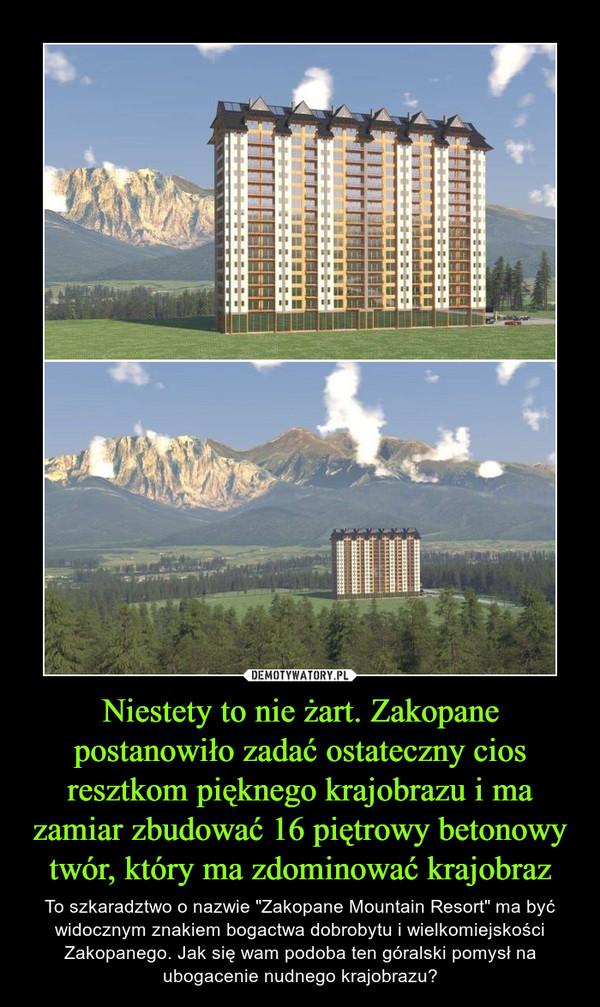 """Niestety to nie żart. Zakopane postanowiło zadać ostateczny cios resztkom pięknego krajobrazu i ma zamiar zbudować 16 piętrowy betonowy twór, który ma zdominować krajobraz – To szkaradztwo o nazwie """"Zakopane Mountain Resort"""" ma być widocznym znakiem bogactwa dobrobytu i wielkomiejskości Zakopanego. Jak się wam podoba ten góralski pomysł na ubogacenie nudnego krajobrazu?"""