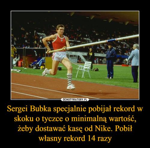 Sergei Bubka specjalnie pobijał rekord w skoku o tyczce o minimalną wartość, żeby dostawać kasę od Nike. Pobił własny rekord 14 razy