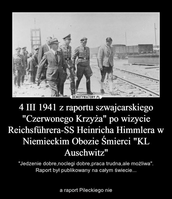"""4 III 1941 z raportu szwajcarskiego """"Czerwonego Krzyża"""" po wizycie Reichsführera-SS Heinricha Himmlera w Niemieckim Obozie Śmierci """"KL Auschwitz"""" – """"Jedzenie dobre,noclegi dobre,praca trudna,ale możliwa"""".Raport był publikowany na całym świecie...a raport Pileckiego nie"""
