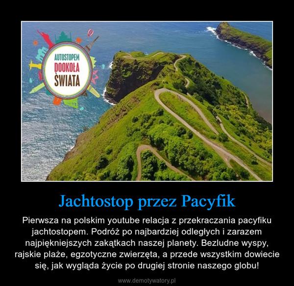 Jachtostop przez Pacyfik – Pierwsza na polskim youtube relacja z przekraczania pacyfiku jachtostopem. Podróż po najbardziej odległych i zarazem najpiękniejszych zakątkach naszej planety. Bezludne wyspy, rajskie plaże, egzotyczne zwierzęta, a przede wszystkim dowiecie się, jak wygląda życie po drugiej stronie naszego globu!
