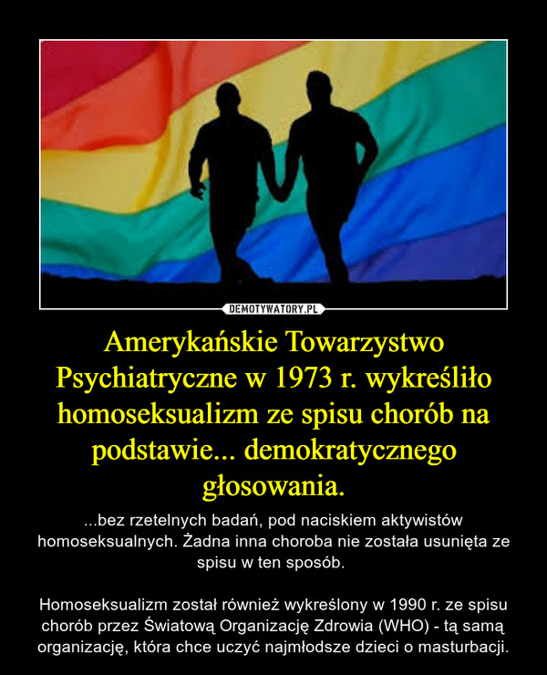 Amerykańskie Towarzystwo Psychiatryczne w 1973 r. wykreśliło homoseksualizm ze spisu chorób na podstawie... demokratycznego głosowania. – ...bez rzetelnych badań, pod naciskiem aktywistów homoseksualnych. Żadna inna choroba nie została usunięta ze spisu w ten sposób. Homoseksualizm został również wykreślony w 1990 r. ze spisu chorób przez Światową Organizację Zdrowia (WHO) - tą samą organizację, która chce uczyć najmłodsze dzieci o masturbacji.