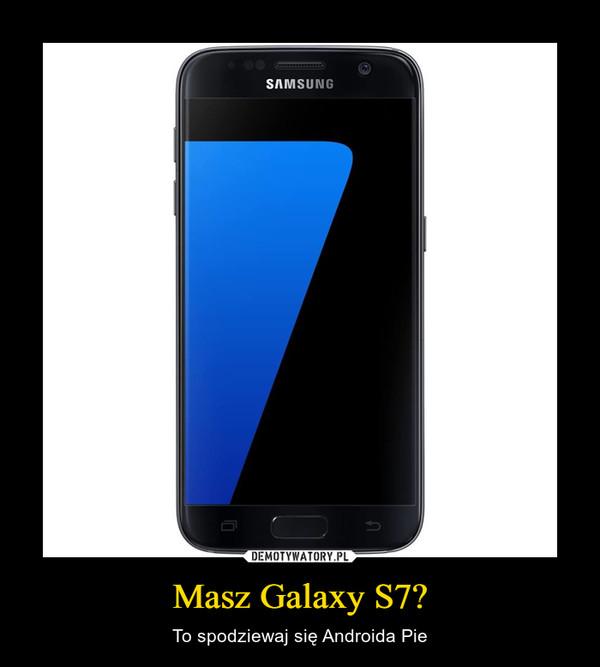 Masz Galaxy S7? – To spodziewaj się Androida Pie