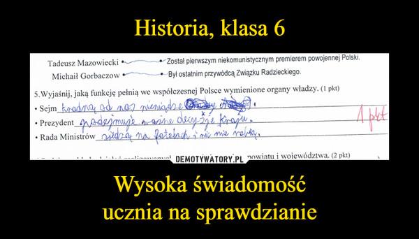 Wysoka świadomośćucznia na sprawdzianie –  Wyjaśnij jaką funkcję pełnią we współczesnej Polsce wymienione organy władzy Sejm kradną od nas pieniądze Prezydent podejmuje ważne decyzje w kraju ada ministrów siedzą na fotelach i nic nie robią
