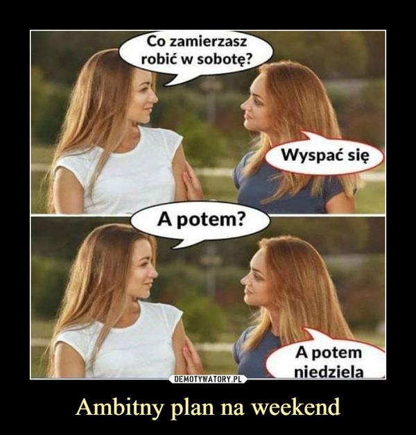 Ambitny plan na weekend –  Co zamierzasz robić sobotę? Wyspać się A potem? A potem niedziela