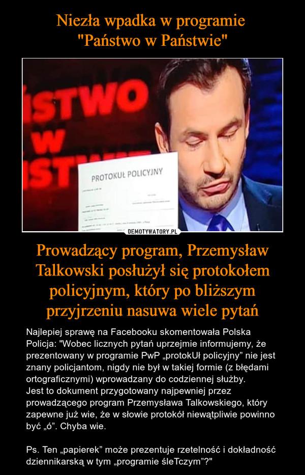 """Niezła wpadka w programie  """"Państwo w Państwie"""" Prowadzący program, Przemysław Talkowski posłużył się protokołem policyjnym, który po bliższym przyjrzeniu nasuwa wiele pytań"""