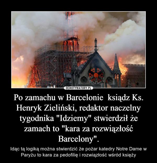 """Po zamachu w Barcelonie  ksiądz Ks. Henryk Zieliński, redaktor naczelny tygodnika """"Idziemy"""" stwierdził że zamach to """"kara za rozwiązłość Barcelony"""". – Idąc tą logiką można stwierdzić że pożar katedry Notre Dame w Paryżu to kara za pedofilię i rozwiązłość wśród księży"""