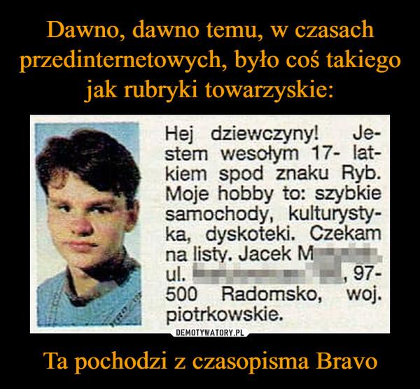 Ta pochodzi z czasopisma Bravo –  Hej dziewczyny! Je-stem wesołym 17- lat-kiem spod znaku Ryb. Moje hobby to: szybkie samochody, kulturysty-ka, dyskoteki. Czekam na listy. Jacek