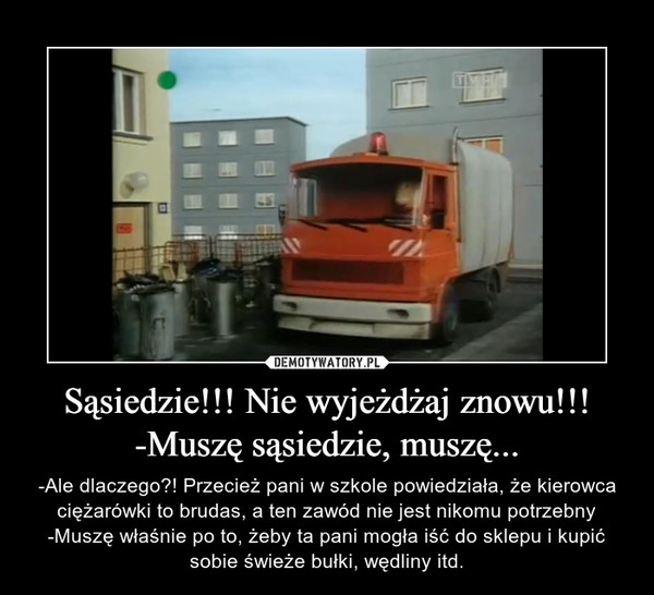 Sąsiedzie!!! Nie wyjeżdżaj znowu!!!-Muszę sąsiedzie, muszę... – -Ale dlaczego?! Przecież pani w szkole powiedziała, że kierowca ciężarówki to brudas, a ten zawód nie jest nikomu potrzebny-Muszę właśnie po to, żeby ta pani mogła iść do sklepu i kupić sobie świeże bułki, wędliny itd.
