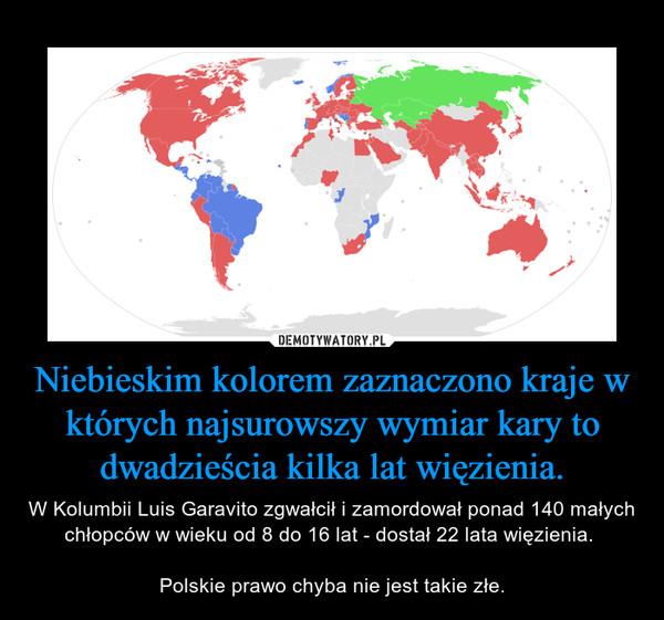 Niebieskim kolorem zaznaczono kraje w których najsurowszy wymiar kary to dwadzieścia kilka lat więzienia. – W Kolumbii Luis Garavito zgwałcił i zamordował ponad 140 małych chłopców w wieku od 8 do 16 lat - dostał 22 lata więzienia. Polskie prawo chyba nie jest takie złe.