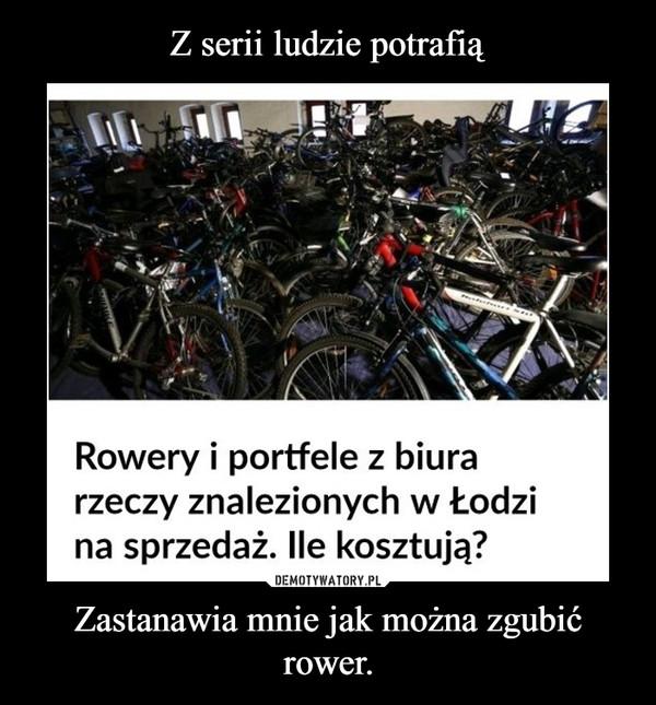 Zastanawia mnie jak można zgubić rower. –