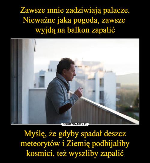 Zawsze mnie zadziwiają palacze. Nieważne jaka pogoda, zawsze  wyjdą na balkon zapalić Myślę, że gdyby spadał deszcz meteorytów i Ziemię podbijaliby kosmici, też wyszliby zapalić