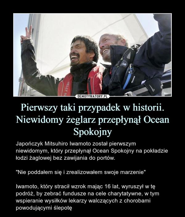 """Pierwszy taki przypadek w historii. Niewidomy żeglarz przepłynął Ocean Spokojny – Japończyk Mitsuhiro Iwamoto został pierwszym niewidomym, który przepłynął Ocean Spokojny na pokładzie łodzi żaglowej bez zawijania do portów.""""Nie poddałem się i zrealizowałem swoje marzenie""""Iwamoto, który stracił wzrok mając 16 lat, wyruszył w tę podróż, by zebrać fundusze na cele charytatywne, w tym wspieranie wysiłków lekarzy walczących z chorobami powodującymi ślepotę"""