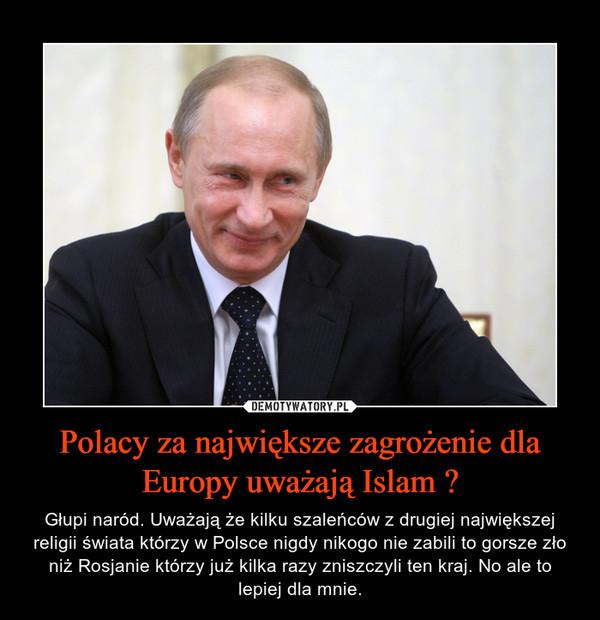 Polacy za największe zagrożenie dla Europy uważają Islam ? – Głupi naród. Uważają że kilku szaleńców z drugiej największej religii świata którzy w Polsce nigdy nikogo nie zabili to gorsze zło niż Rosjanie którzy już kilka razy zniszczyli ten kraj. No ale to lepiej dla mnie.