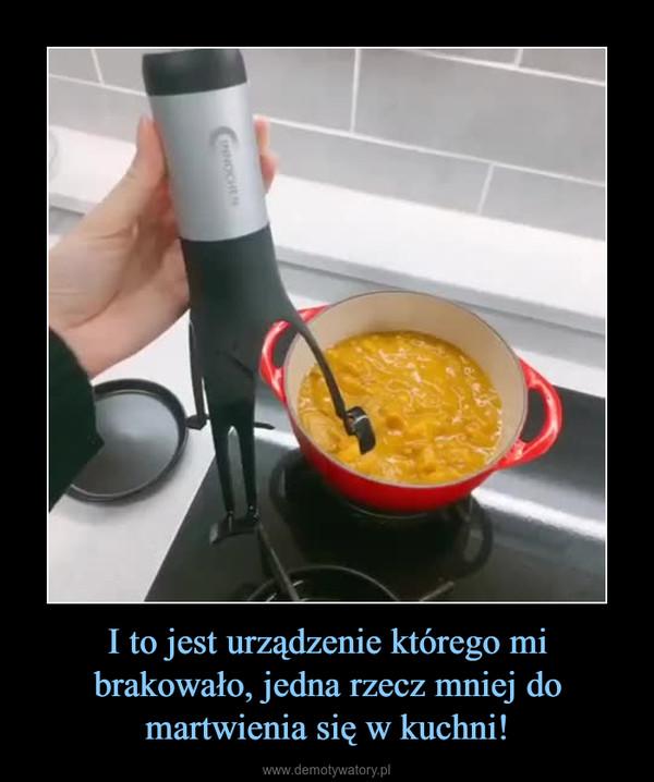 I to jest urządzenie którego mi brakowało, jedna rzecz mniej do martwienia się w kuchni! –