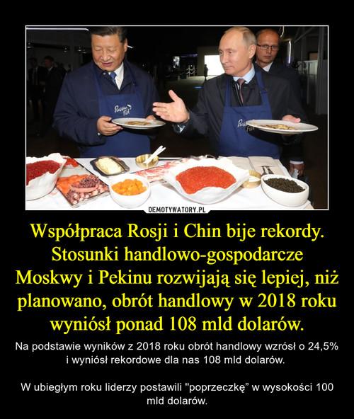Współpraca Rosji i Chin bije rekordy. Stosunki handlowo-gospodarcze Moskwy i Pekinu rozwijają się lepiej, niż planowano, obrót handlowy w 2018 roku wyniósł ponad 108 mld dolarów.
