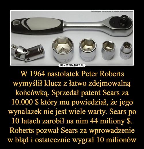 W 1964 nastolatek Peter Roberts wymyślił klucz z łatwo zdejmowalną końcówką. Sprzedał patent Sears za 10.000 $ który mu powiedział, że jego wynalazek nie jest wiele warty. Sears po 10 latach zarobił na nim 44 miliony $. Roberts pozwał Sears za wprowadzenie w błąd i ostatecznie wygrał 10 milionów