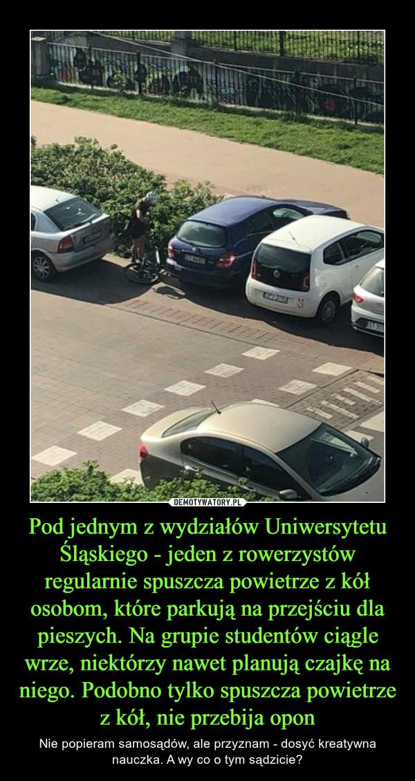 Pod jednym z wydziałów Uniwersytetu Śląskiego - jeden z rowerzystów regularnie spuszcza powietrze z kół osobom, które parkują na przejściu dla pieszych. Na grupie studentów ciągle wrze, niektórzy nawet planują czajkę na niego. Podobno tylko spuszcza powietrze z kół, nie przebija opon – Nie popieram samosądów, ale przyznam - dosyć kreatywna nauczka. A wy co o tym sądzicie?