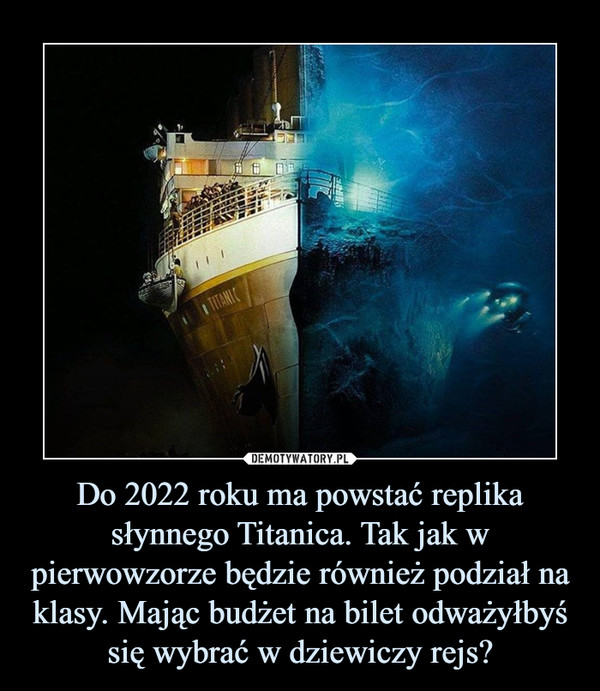 Do 2022 roku ma powstać replika słynnego Titanica. Tak jak w pierwowzorze będzie również podział na klasy. Mając budżet na bilet odważyłbyś się wybrać w dziewiczy rejs? –