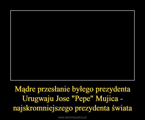 """Mądre przesłanie byłego prezydenta Urugwaju Jose """"Pepe"""" Mujica - najskromniejszego prezydenta świata –"""