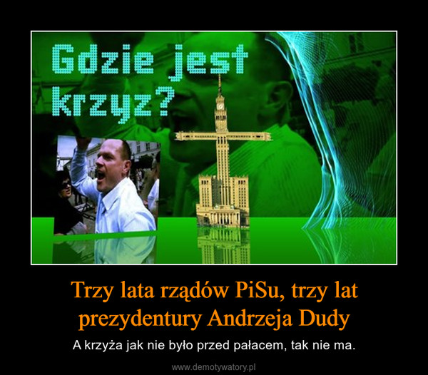 Trzy lata rządów PiSu, trzy lat prezydentury Andrzeja Dudy – A krzyża jak nie było przed pałacem, tak nie ma.