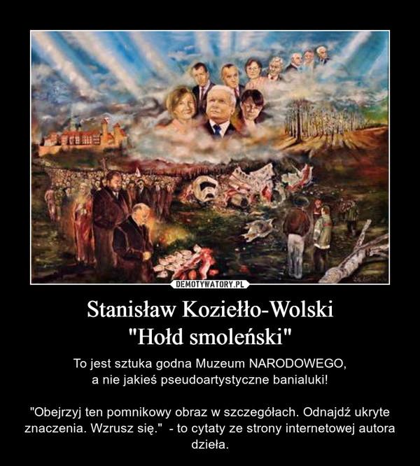 """Stanisław Koziełło-Wolski""""Hołd smoleński"""" – To jest sztuka godna Muzeum NARODOWEGO,a nie jakieś pseudoartystyczne banialuki!""""Obejrzyj ten pomnikowy obraz w szczegółach. Odnajdź ukryte znaczenia. Wzrusz się.""""  - to cytaty ze strony internetowej autora dzieła."""
