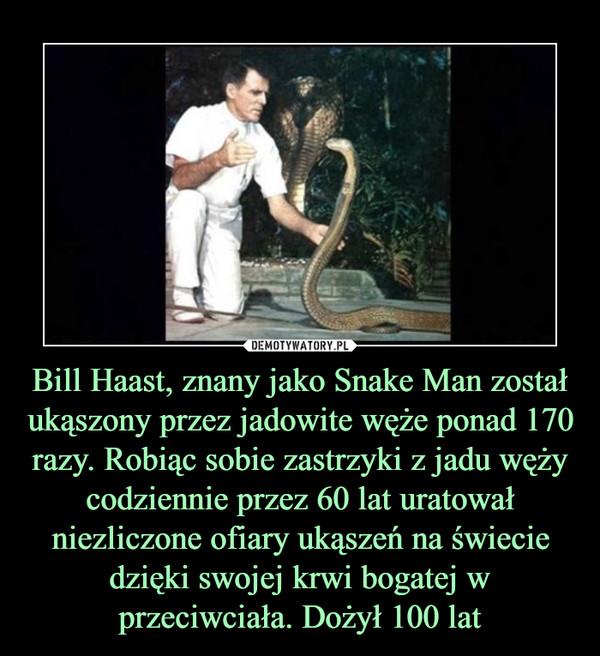 Bill Haast, znany jako Snake Man został ukąszony przez jadowite węże ponad 170 razy. Robiąc sobie zastrzyki z jadu węży codziennie przez 60 lat uratował niezliczone ofiary ukąszeń na świecie dzięki swojej krwi bogatej w przeciwciała. Dożył 100 lat –