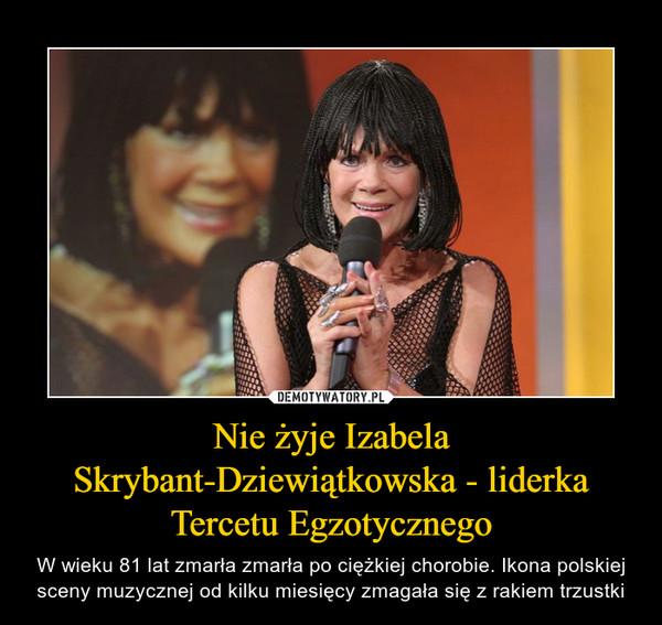 Nie żyje Izabela Skrybant-Dziewiątkowska - liderka Tercetu Egzotycznego – W wieku 81 lat zmarła zmarła po ciężkiej chorobie. Ikona polskiej sceny muzycznej od kilku miesięcy zmagała się z rakiem trzustki