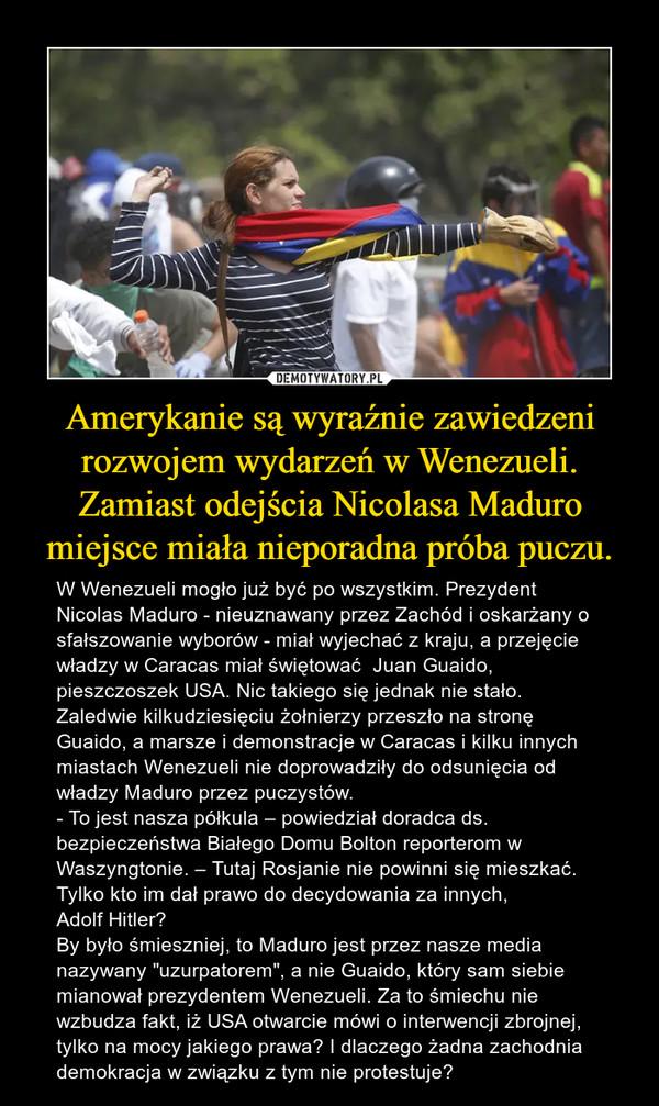 """Amerykanie są wyraźnie zawiedzeni rozwojem wydarzeń w Wenezueli. Zamiast odejścia Nicolasa Maduro miejsce miała nieporadna próba puczu. – W Wenezueli mogło już być po wszystkim. Prezydent Nicolas Maduro - nieuznawany przez Zachód i oskarżany o sfałszowanie wyborów - miał wyjechać z kraju, a przejęcie władzy w Caracas miał świętować  Juan Guaido, pieszczoszek USA. Nic takiego się jednak nie stało. Zaledwie kilkudziesięciu żołnierzy przeszło na stronę Guaido, a marsze i demonstracje w Caracas i kilku innych miastach Wenezueli nie doprowadziły do odsunięcia od władzy Maduro przez puczystów.- To jest nasza półkula – powiedział doradca ds. bezpieczeństwa Białego Domu Bolton reporterom w Waszyngtonie. – Tutaj Rosjanie nie powinni się mieszkać. Tylko kto im dał prawo do decydowania za innych, Adolf Hitler?By było śmieszniej, to Maduro jest przez nasze media nazywany """"uzurpatorem"""", a nie Guaido, który sam siebie mianował prezydentem Wenezueli. Za to śmiechu nie wzbudza fakt, iż USA otwarcie mówi o interwencji zbrojnej, tylko na mocy jakiego prawa? I dlaczego żadna zachodnia demokracja w związku z tym nie protestuje?"""