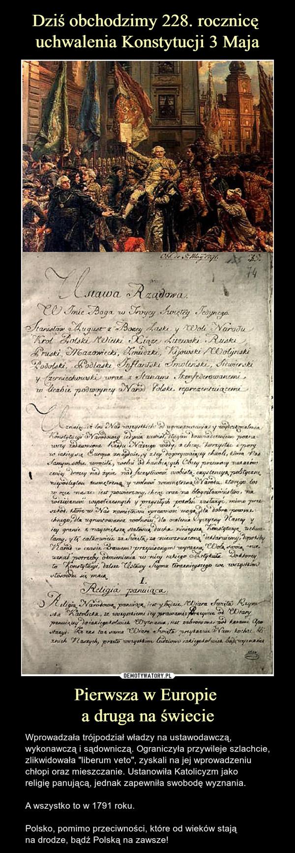 """Pierwsza w Europie a druga na świecie – Wprowadzała trójpodział władzy na ustawodawczą, wykonawczą i sądowniczą. Ograniczyła przywileje szlachcie, zlikwidowała """"liberum veto"""", zyskali na jej wprowadzeniu chłopi oraz mieszczanie. Ustanowiła Katolicyzm jako religię panującą, jednak zapewniła swobodę wyznania.A wszystko to w 1791 roku.Polsko, pomimo przeciwności, które od wieków stają na drodze, bądź Polską na zawsze!"""