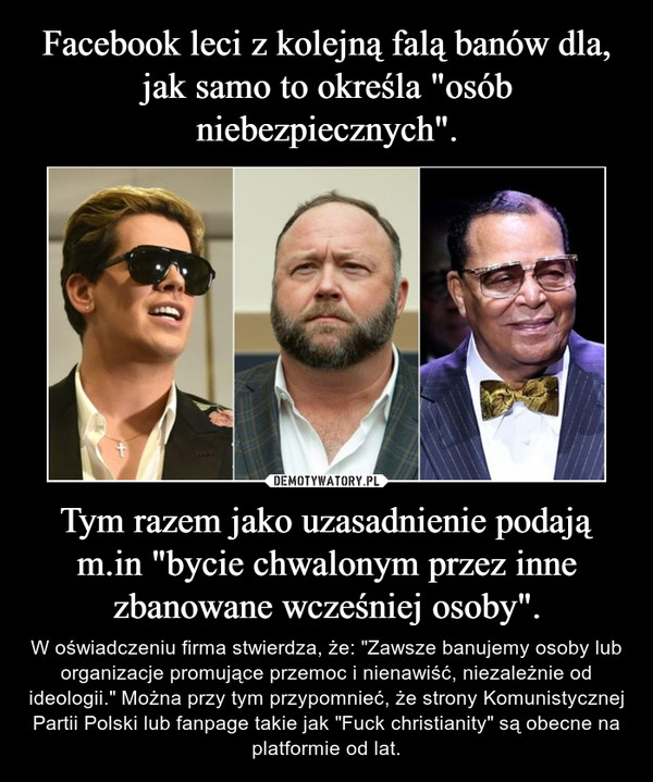 """Tym razem jako uzasadnienie podają m.in """"bycie chwalonym przez inne zbanowane wcześniej osoby"""". – W oświadczeniu firma stwierdza, że: """"Zawsze banujemy osoby lub organizacje promujące przemoc i nienawiść, niezależnie od ideologii."""" Można przy tym przypomnieć, że strony Komunistycznej Partii Polski lub fanpage takie jak """"Fuck christianity"""" są obecne na platformie od lat."""