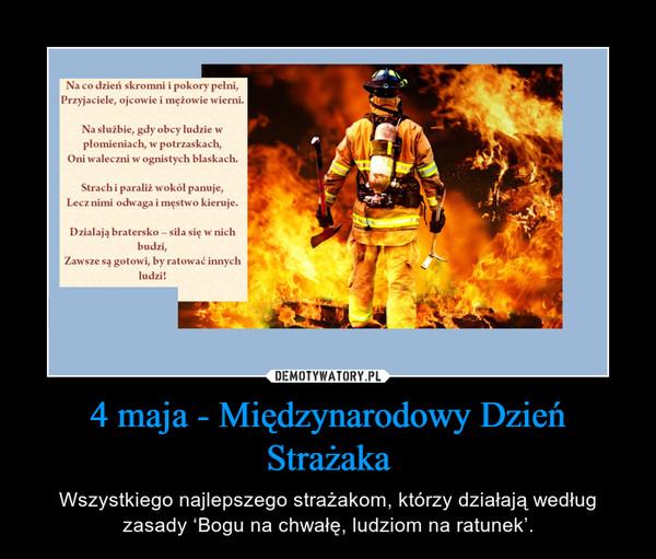 4 maja - Międzynarodowy Dzień Strażaka – Wszystkiego najlepszego strażakom, którzy działają według zasady 'Bogu na chwałę, ludziom na ratunek'.