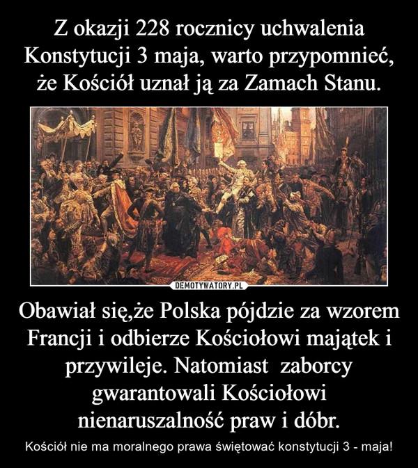 Obawiał się,że Polska pójdzie za wzorem Francji i odbierze Kościołowi majątek i przywileje. Natomiast  zaborcy gwarantowali Kościołowi nienaruszalność praw i dóbr. – Kościół nie ma moralnego prawa świętować konstytucji 3 - maja!