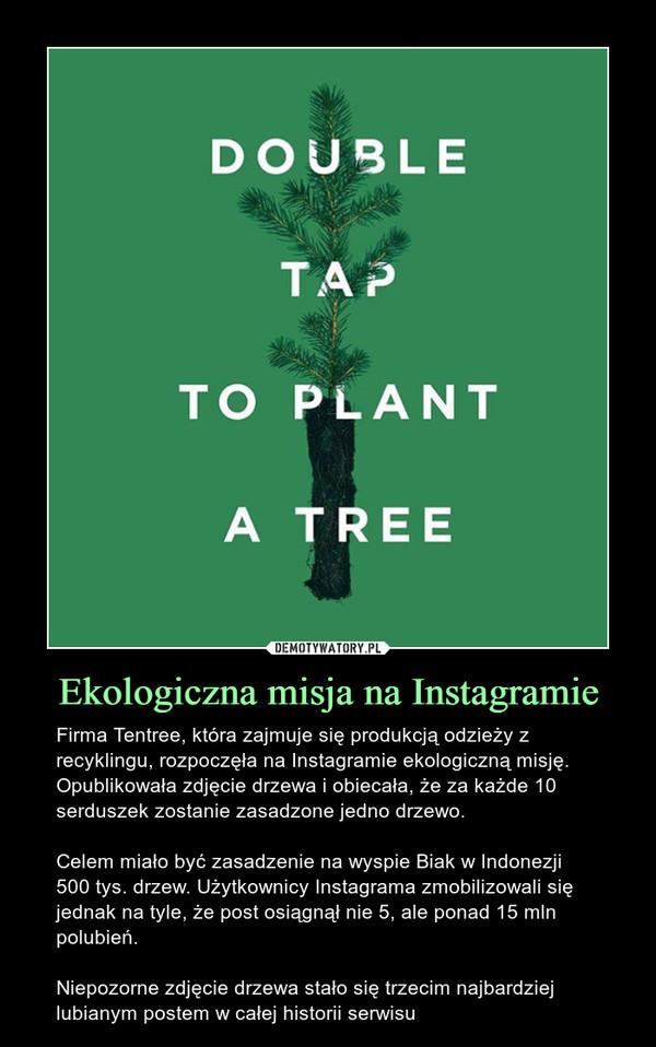 Ekologiczna misja na Instagramie – Firma Tentree, która zajmuje się produkcją odzieży z recyklingu, rozpoczęła na Instagramie ekologiczną misję. Opublikowała zdjęcie drzewa i obiecała, że za każde 10 serduszek zostanie zasadzone jedno drzewo.Celem miało być zasadzenie na wyspie Biak w Indonezji 500 tys. drzew. Użytkownicy Instagrama zmobilizowali się jednak na tyle, że post osiągnął nie 5, ale ponad 15 mln polubień.Niepozorne zdjęcie drzewa stało się trzecim najbardziej lubianym postem w całej historii serwisu
