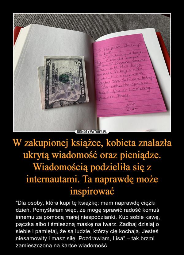 """W zakupionej książce, kobieta znalazła ukrytą wiadomość oraz pieniądze. Wiadomością podzieliła się z internautami. Ta naprawdę może inspirować – """"Dla osoby, która kupi tę książkę: mam naprawdę ciężki dzień. Pomyślałam więc, że mogę sprawić radość komuś innemu za pomocą małej niespodzianki. Kup sobie kawę, pączka albo i śmieszną maskę na twarz. Zadbaj dzisiaj o siebie i pamiętaj, że są ludzie, którzy cię kochają. Jesteś niesamowity i masz siłę. Pozdrawiam, Lisa"""" – tak brzmi zamieszczona na kartce wiadomość"""